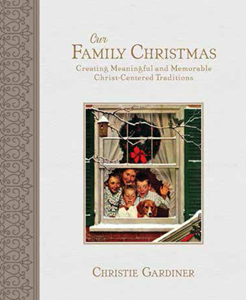 Our Family Christmas: Creating Meaningful and Memorable Christ-Centered Traditions