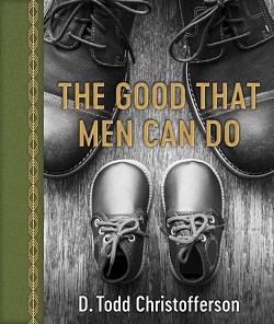 The Good That Men Can Do the good that men can do, d. todd christofferson book, lds fathers day gifts, lds fathers day book