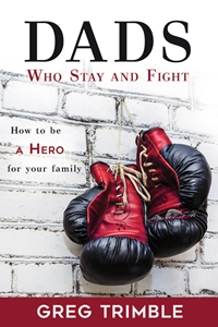Dads Who Stay And Fight: How to Be a Hero for Your Family  greg trimble book, dads who stay and fight,